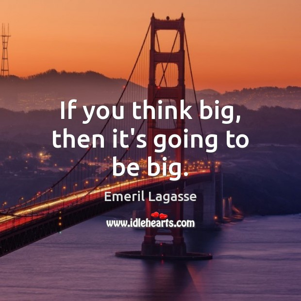 If you think big, then it's going to be big. Emeril Lagasse Picture Quote