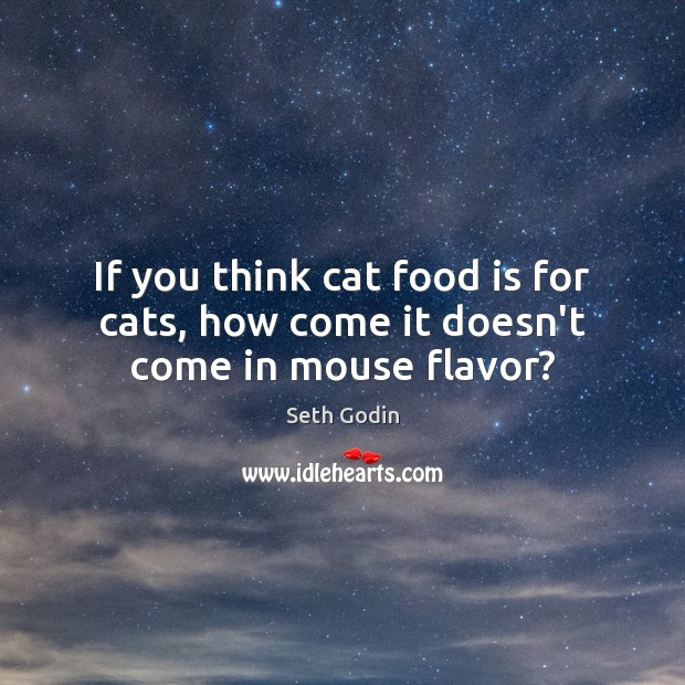 If you think cat food is for cats, how come it doesn't come in mouse flavor? Image