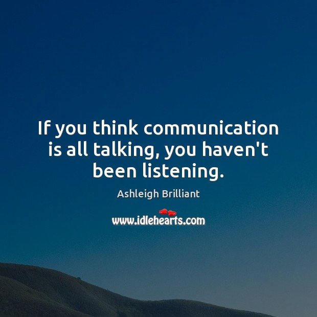If you think communication is all talking, you haven't been listening. Ashleigh Brilliant Picture Quote