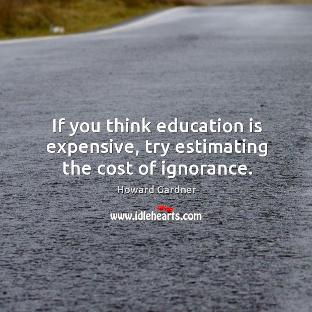 If you think education is expensive, try estimating the cost of ignorance. Howard Gardner Picture Quote