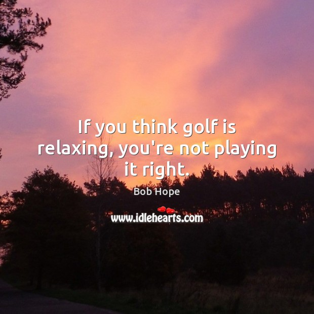 If you think golf is relaxing, you're not playing it right. Image