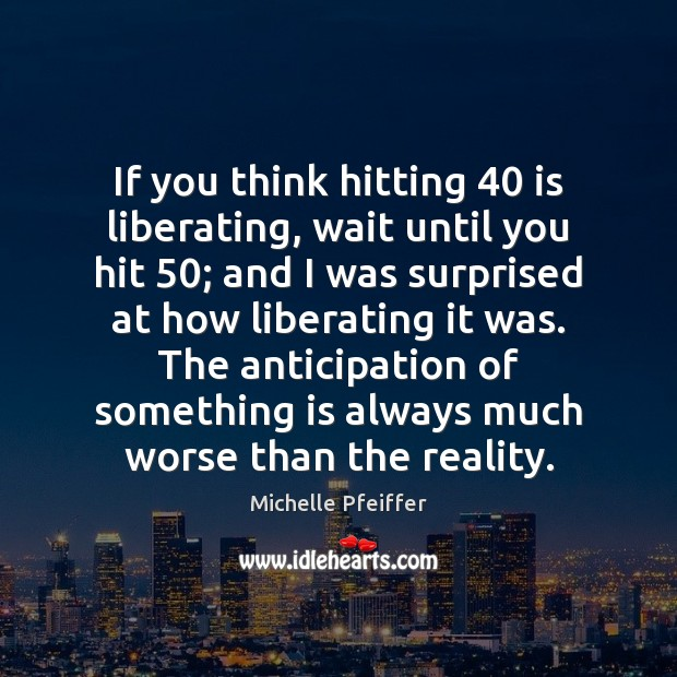 If you think hitting 40 is liberating, wait until you hit 50; and I Michelle Pfeiffer Picture Quote