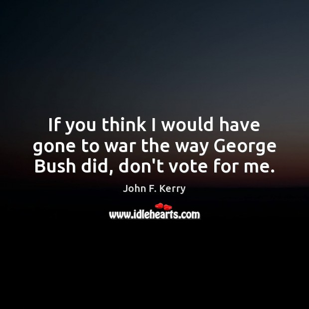 If you think I would have gone to war the way George Bush did, don't vote for me. John F. Kerry Picture Quote