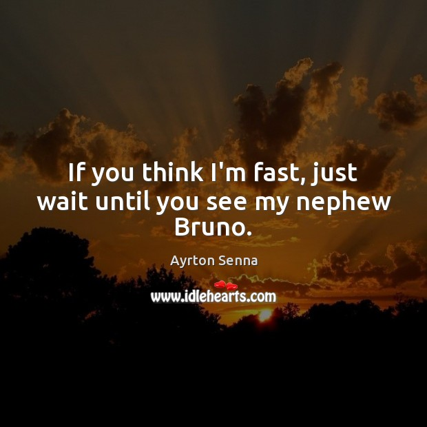 If you think I'm fast, just wait until you see my nephew Bruno. Ayrton Senna Picture Quote