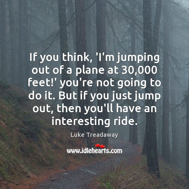 If you think, 'I'm jumping out of a plane at 30,000 feet!' Image