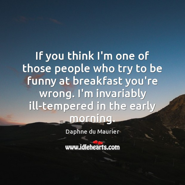 If you think I'm one of those people who try to be Daphne du Maurier Picture Quote