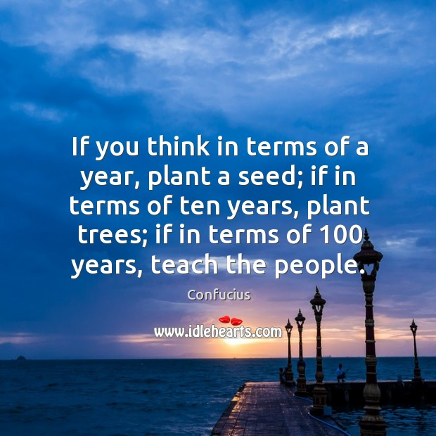 If you think in terms of a year, plant a seed; if in terms of ten years, plant trees Image