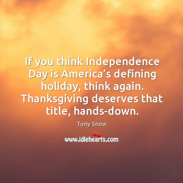 If you think independence day is america's defining holiday, think again. Thanksgiving deserves that title, hands-down. Independence Day Quotes Image