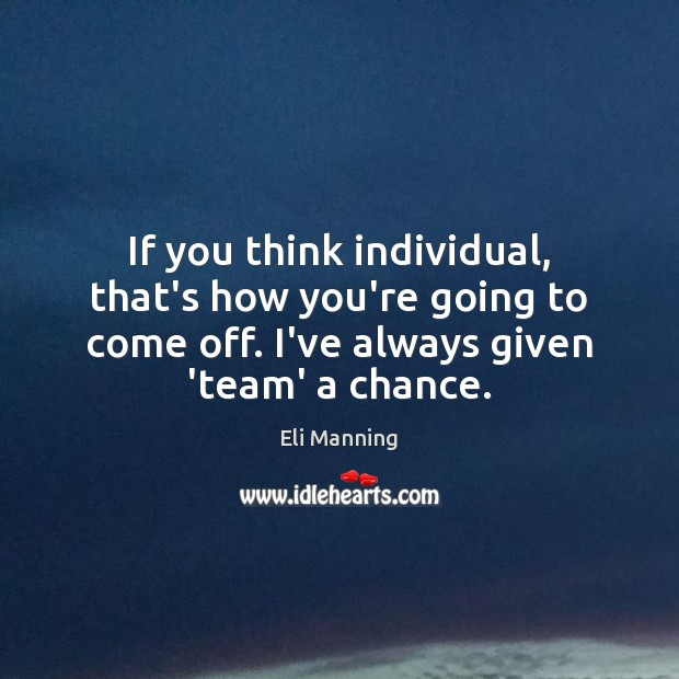 If you think individual, that's how you're going to come off. I've Eli Manning Picture Quote