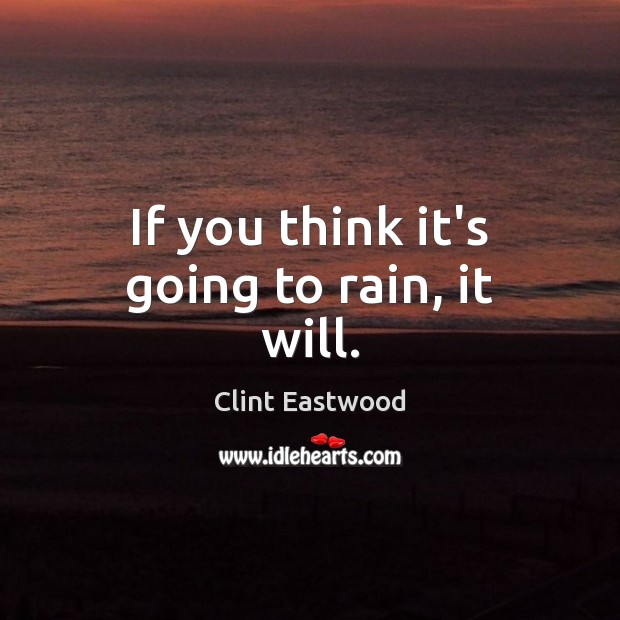 If you think it's going to rain, it will. Clint Eastwood Picture Quote