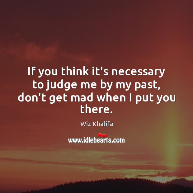 If you think it's necessary to judge me by my past, don't get mad when I put you there. Judge Quotes Image