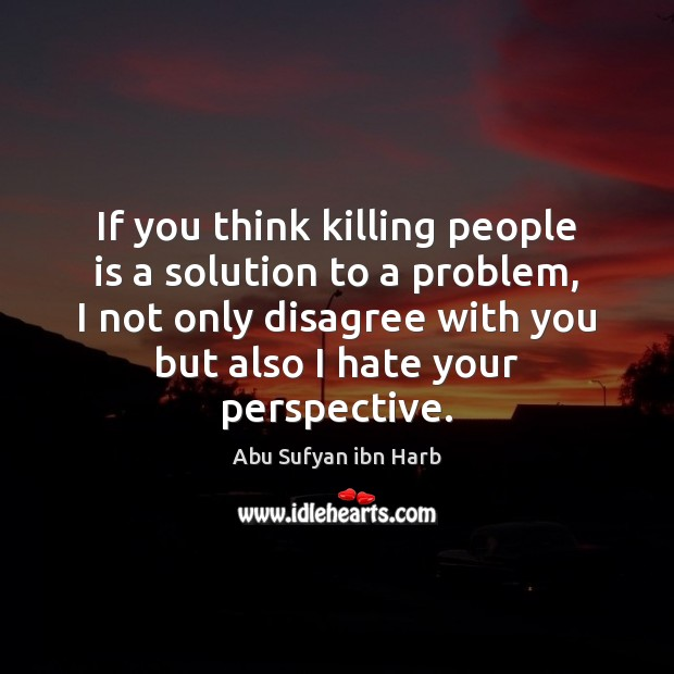 If you think killing people is a solution to a problem, I Image
