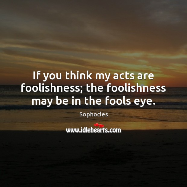 Image, If you think my acts are foolishness; the foolishness may be in the fools eye.