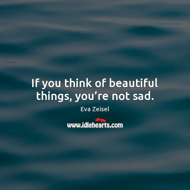 If you think of beautiful things, you're not sad. Image