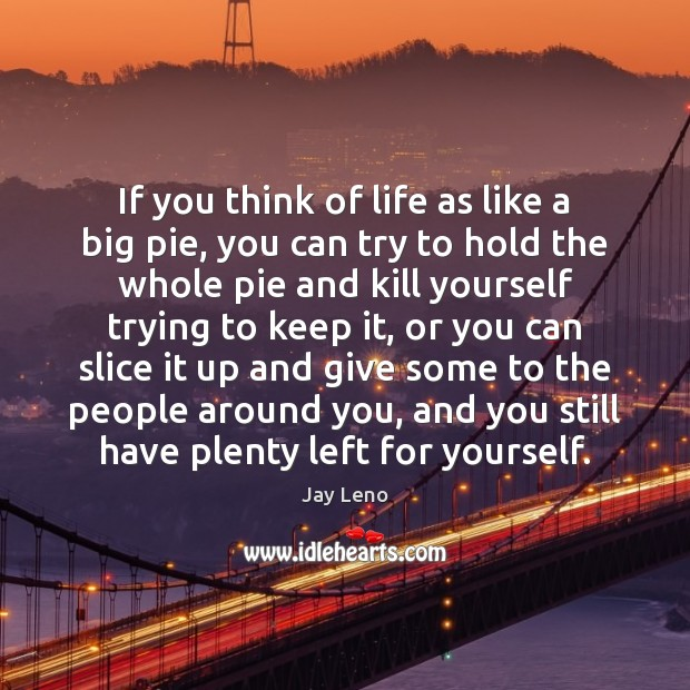 If you think of life as like a big pie, you can Image
