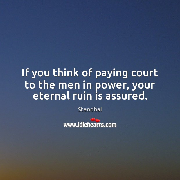 If you think of paying court to the men in power, your eternal ruin is assured. Stendhal Picture Quote