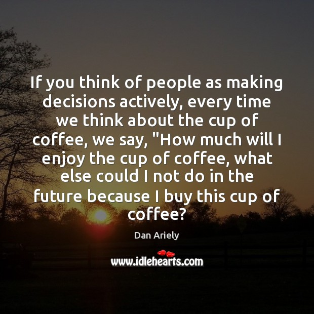 If you think of people as making decisions actively, every time we Image