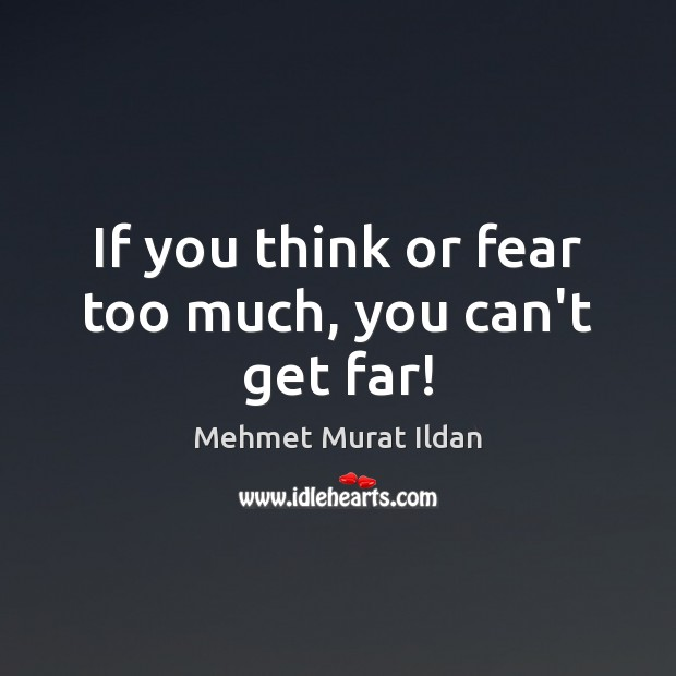 Image, If you think or fear too much, you can't get far!