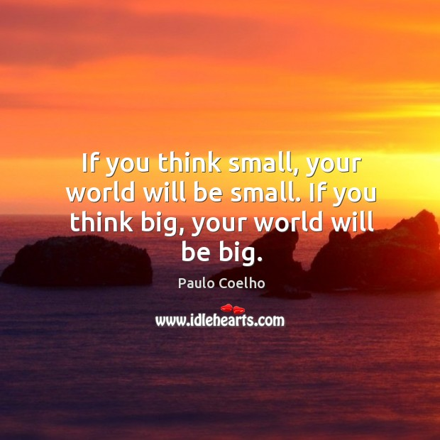 Image, If you think small, your world will be small. If you think big, your world will be big.
