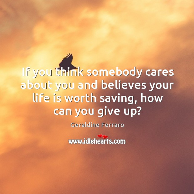 If you think somebody cares about you and believes your life is worth saving, how can you give up? Geraldine Ferraro Picture Quote