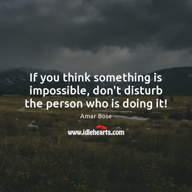 Image, If you think something is impossible, don't disturb the person who is doing it!