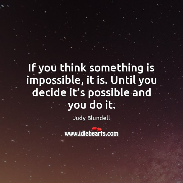 If you think something is impossible, it is. Until you decide it' Judy Blundell Picture Quote