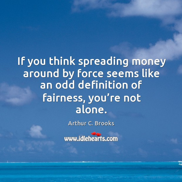 If you think spreading money around by force seems like an odd definition of fairness, you're not alone. Image