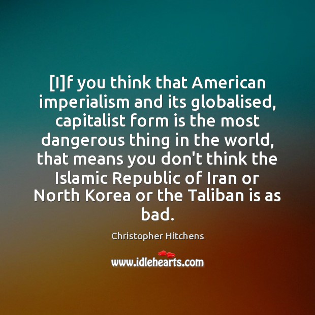 Image, [I]f you think that American imperialism and its globalised, capitalist form