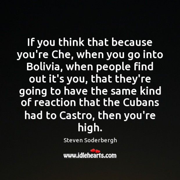 If you think that because you're Che, when you go into Bolivia, Steven Soderbergh Picture Quote