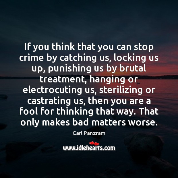 If you think that you can stop crime by catching us, locking Carl Panzram Picture Quote