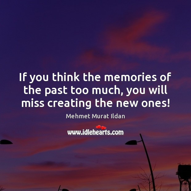 Image, If you think the memories of the past too much, you will miss creating the new ones!