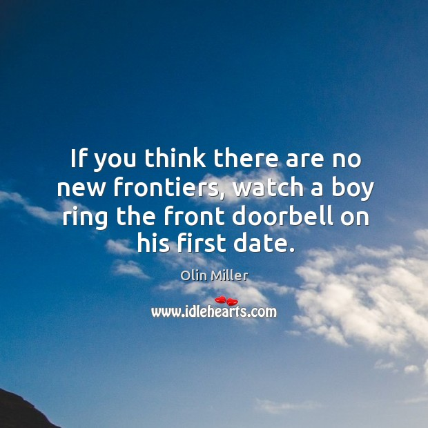 If you think there are no new frontiers, watch a boy ring the front doorbell on his first date. Image