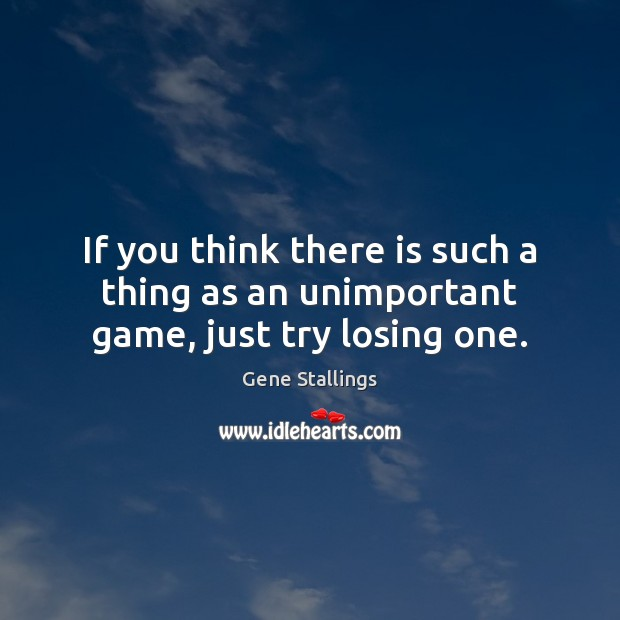 Image, If you think there is such a thing as an unimportant game, just try losing one.
