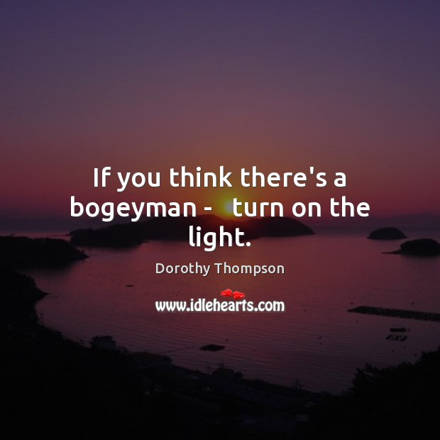 If you think there's a bogeyman –   turn on the light. Dorothy Thompson Picture Quote