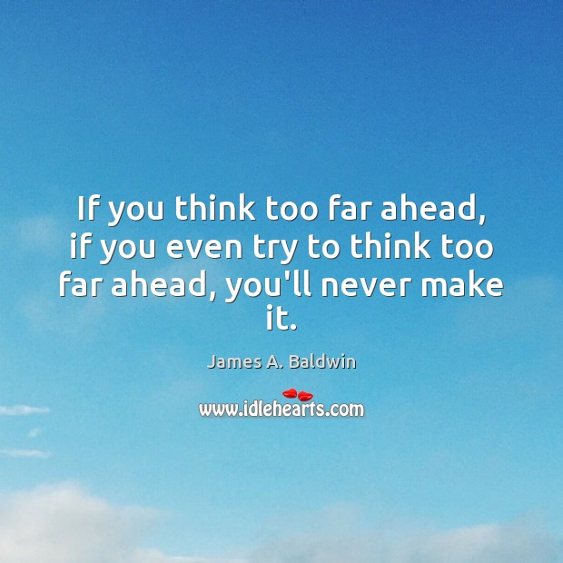 If you think too far ahead, if you even try to think too far ahead, you'll never make it. James A. Baldwin Picture Quote