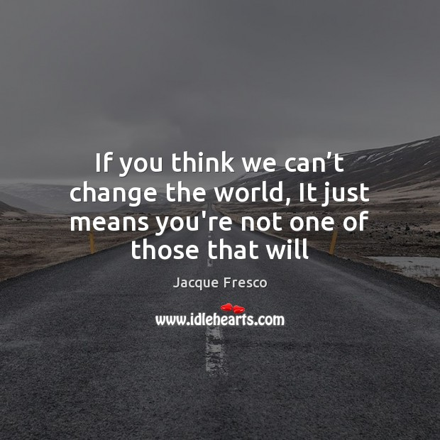 If you think we can't change the world, It just means you're not one of those that will Jacque Fresco Picture Quote