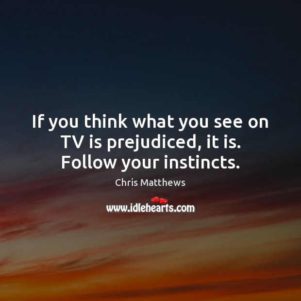 If you think what you see on TV is prejudiced, it is. Follow your instincts. Chris Matthews Picture Quote