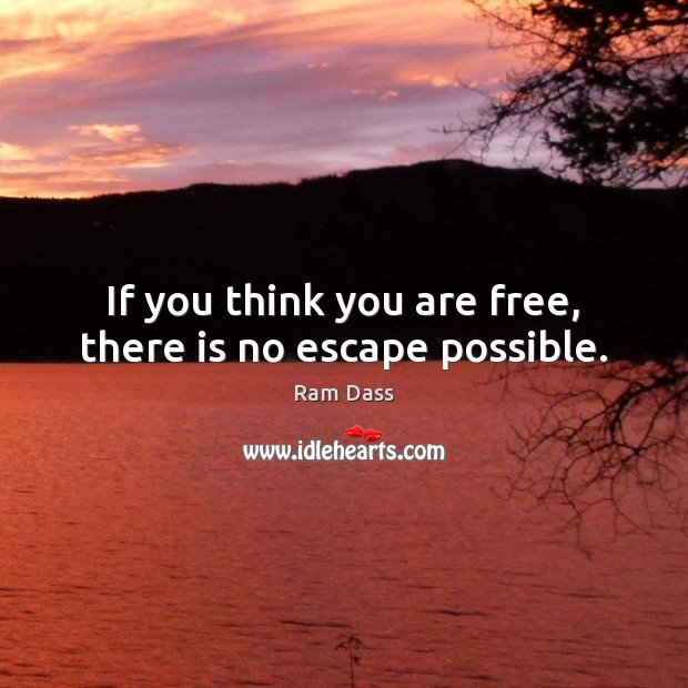 Image, If you think you are free, there is no escape possible.