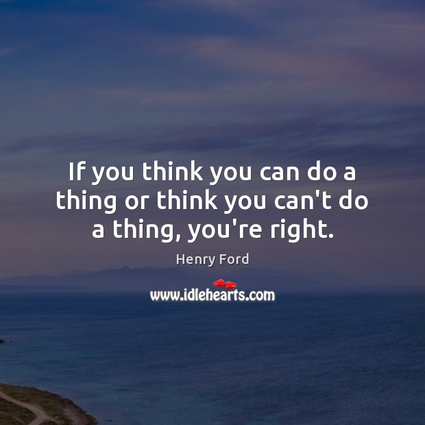 If you think you can do a thing or think you can't do a thing, you're right. Image