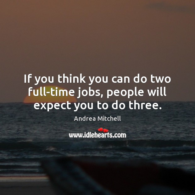 Image, If you think you can do two full-time jobs, people will expect you to do three.