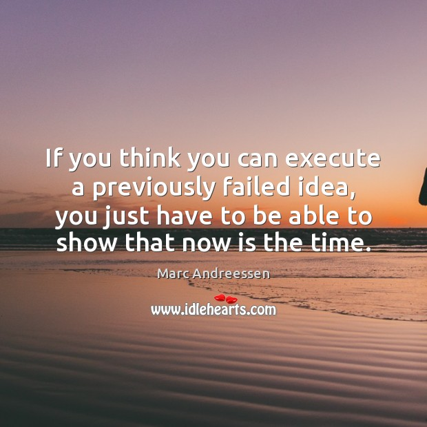 If you think you can execute a previously failed idea, you just Image