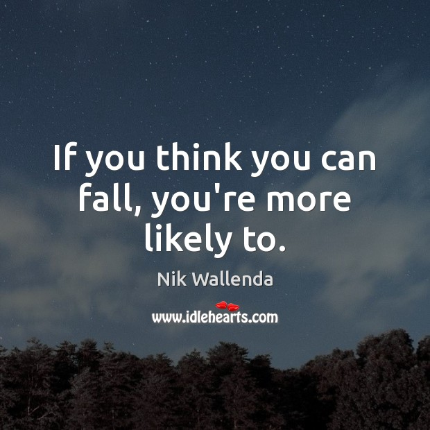 If you think you can fall, you're more likely to. Image