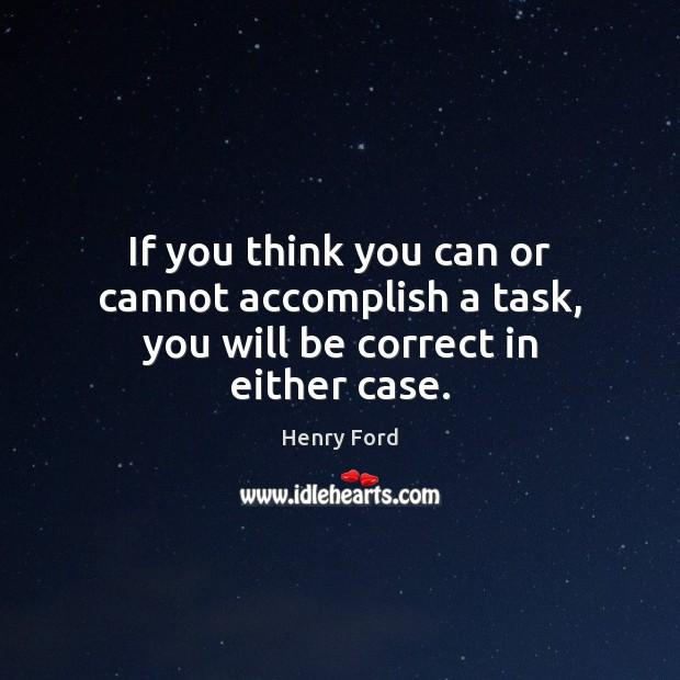 If you think you can or cannot accomplish a task, you will be correct in either case. Henry Ford Picture Quote