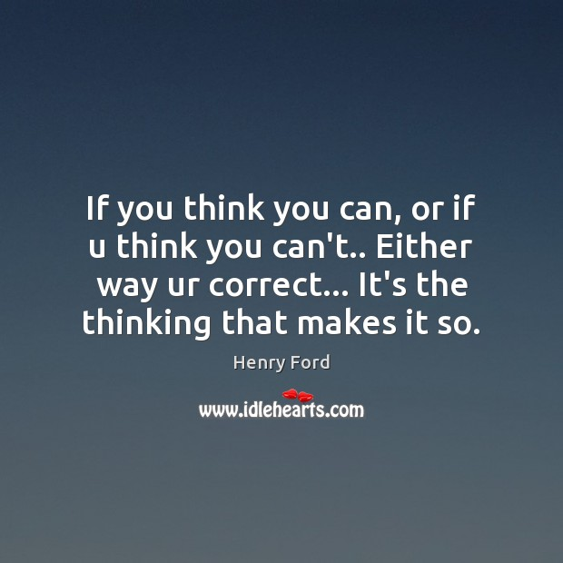 If you think you can, or if u think you can't.. Either Henry Ford Picture Quote