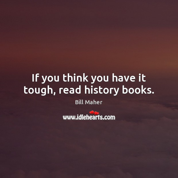 If you think you have it tough, read history books. Bill Maher Picture Quote