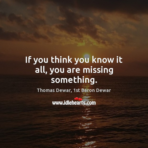 If you think you know it all, you are missing something. Thomas Dewar, 1st Baron Dewar Picture Quote