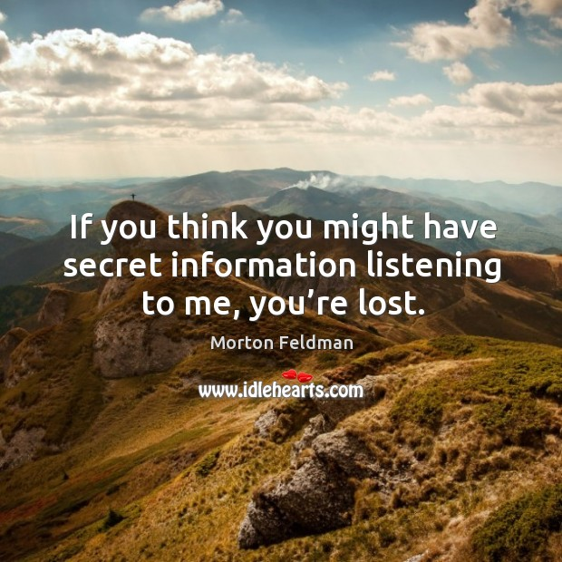 If you think you might have secret information listening to me, you're lost. Morton Feldman Picture Quote