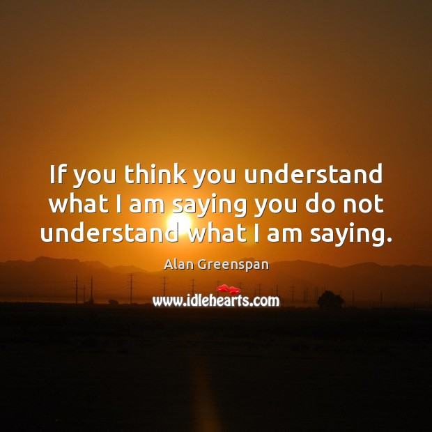 If you think you understand what I am saying you do not understand what I am saying. Alan Greenspan Picture Quote