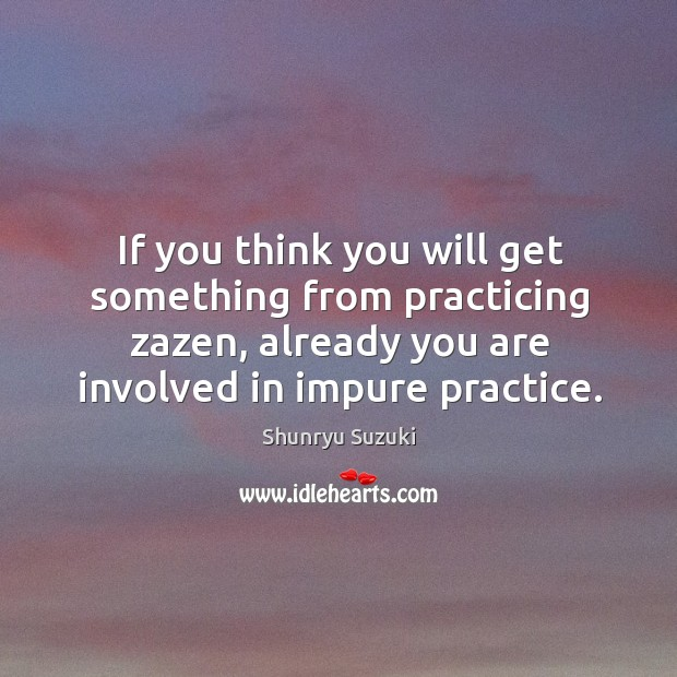 If you think you will get something from practicing zazen, already you Image