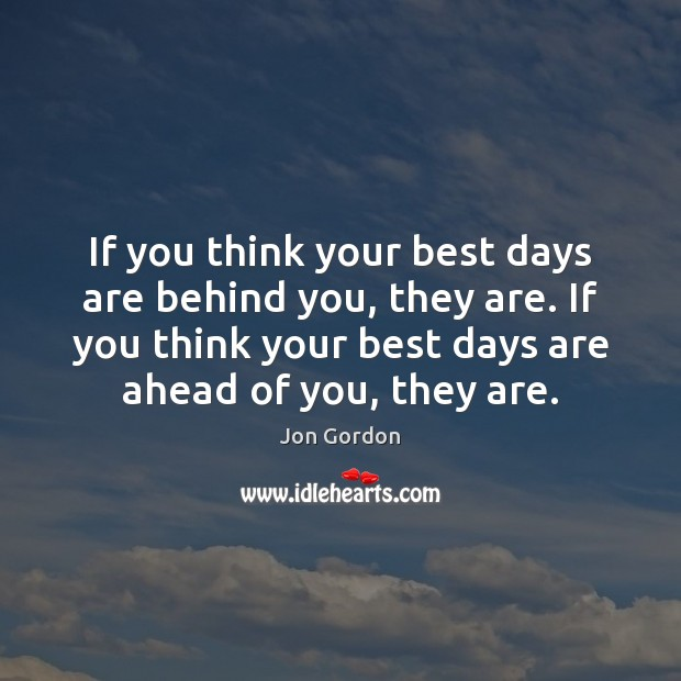 Image, If you think your best days are behind you, they are. If